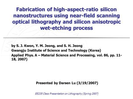 EE235 Class Presentation on Lithography (Spring 2007) Fabrication of high-aspect-ratio silicon nanostructures using near-field scanning optical lithography.