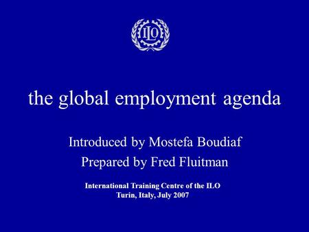 The global employment agenda Introduced by Mostefa Boudiaf Prepared by Fred Fluitman International Training Centre of the ILO Turin, Italy, July 2007.