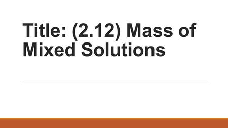 Title: (2.12) Mass of Mixed Solutions. Purpose: To determine if mass change when tow solutions are mixed. Hypothesis: If…then…, because… Materials: (2)