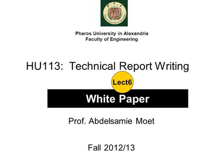 HU113: Technical Report Writing Prof. Abdelsamie Moet Fall 2012/13 Pharos University in Alexandria Faculty of Engineering White Paper Lect6.
