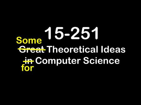 15-251 Great Theoretical Ideas in Computer Science for Some.