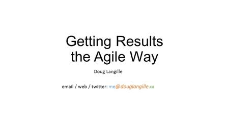Getting Results the Agile Way Doug Langille  / web / twitter: