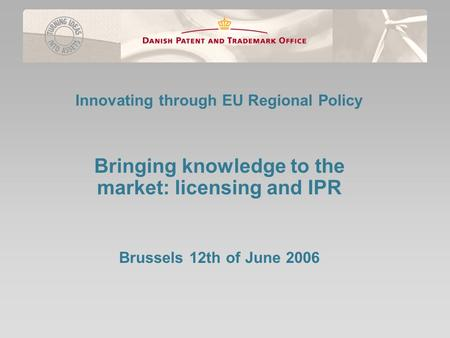 Innovating through EU Regional Policy Bringing knowledge to the market: licensing and IPR Brussels 12th of June 2006.