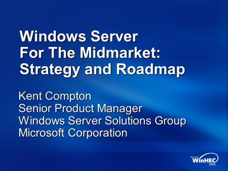 Windows Server For The Midmarket: Strategy and Roadmap Kent Compton Senior Product Manager Windows Server Solutions Group Microsoft Corporation.