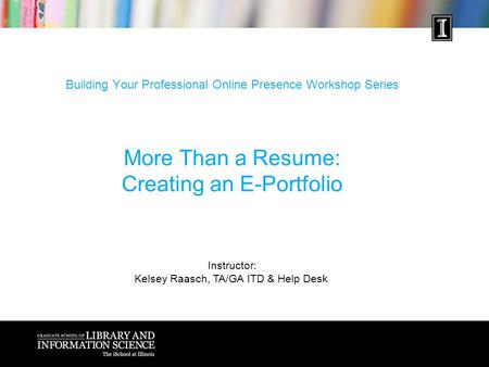 Building Your Professional Online Presence Workshop Series More Than a Resume: Creating an E-Portfolio Instructor: Kelsey Raasch, TA/GA ITD & Help Desk.