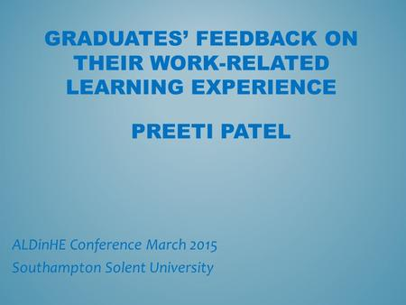 GRADUATES' FEEDBACK ON THEIR WORK-RELATED LEARNING EXPERIENCE ALDinHE Conference March 2015 Southampton Solent University PREETI PATEL.