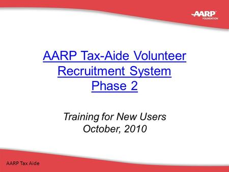 AARP Tax-Aide Volunteer Recruitment System Phase 2 Training for New Users October, 2010 AARP Tax Aide.