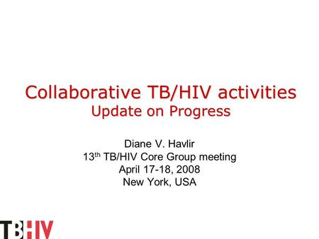 Collaborative TB/HIV activities Update on Progress Diane V. Havlir 13 th TB/HIV Core Group meeting April 17-18, 2008 New York, USA.