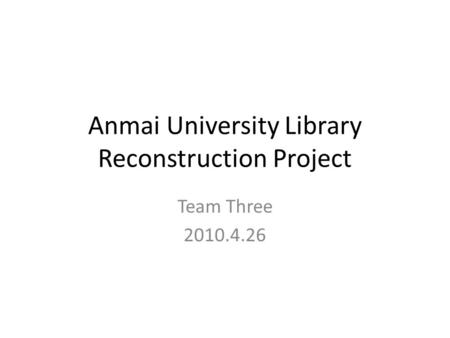 Anmai University Library Reconstruction Project Team Three 2010.4.26.