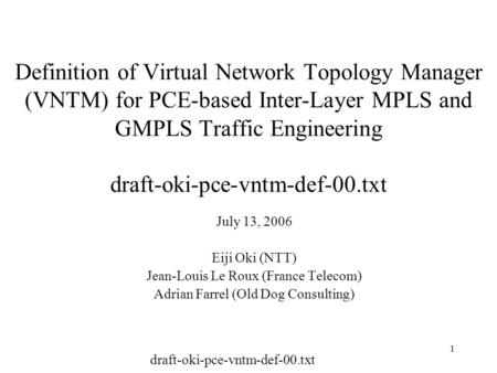 Draft-oki-pce-vntm-def-00.txt 1 Definition of Virtual Network Topology Manager (VNTM) for PCE-based Inter-Layer MPLS and GMPLS Traffic Engineering draft-oki-pce-vntm-def-00.txt.