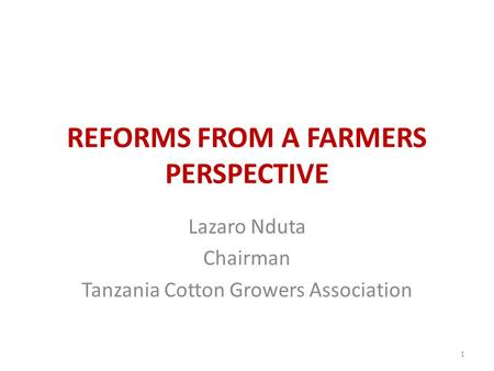 REFORMS FROM A FARMERS PERSPECTIVE Lazaro Nduta Chairman Tanzania Cotton Growers Association 1.