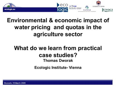 Ecologic.eu Brussels, 19 March 2009 Environmental & economic impact of water pricing and quotas in the agriculture sector What do we learn from practical.