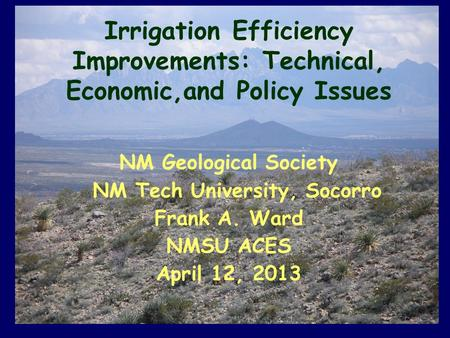 Irrigation Efficiency Improvements: Technical, Economic,and Policy Issues NM Geological Society NM Tech University, Socorro Frank A. Ward NMSU ACES April.