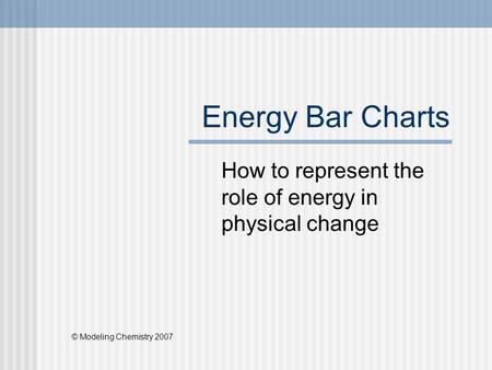 Energy Bar Charts How to represent the role of energy in physical change © Modeling Chemistry 2007.