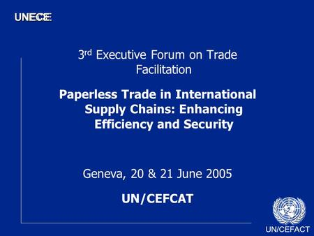 UN/CEFACT UNECEUNECE 3 rd Executive Forum on Trade Facilitation Paperless Trade in International Supply Chains: Enhancing Efficiency and Security Geneva,