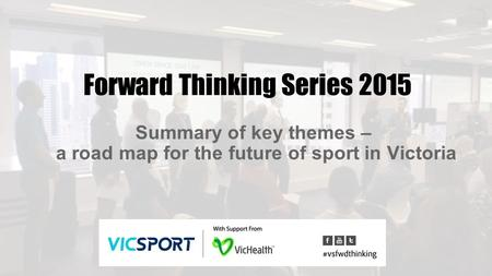 Forward Thinking Series 2015 Summary of key themes – a road map for the future of sport in Victoria.