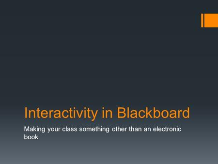 Interactivity in Blackboard Making your class something other than an electronic book.