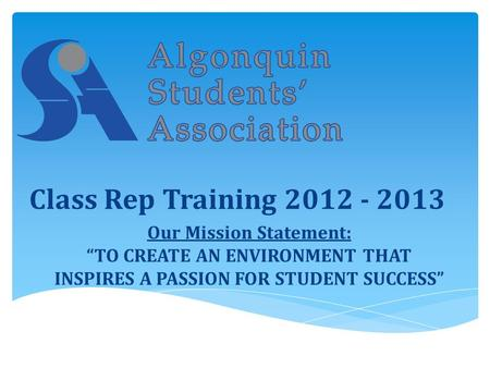 "Our Mission Statement: ""TO CREATE AN ENVIRONMENT THAT INSPIRES A PASSION FOR STUDENT SUCCESS"" Class Rep Training 2012 - 2013."