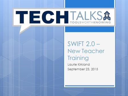 SWIFT 2.0 – New Teacher Training Laurie Kirkland September 23, 2015.