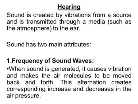 1 Hearing Sound is created by vibrations from a source and is transmitted through a media (such as the atmosphere) to the ear. Sound has two main attributes: