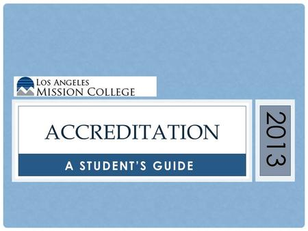 A STUDENT'S GUIDE ACCREDITATION 2013. WHAT IS ACCREDITATION? The process by which a college is certified by a regional accrediting agency, such as the.