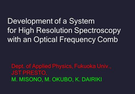 Development of a System for High Resolution Spectroscopy with an Optical Frequency Comb Dept. of Applied Physics, Fukuoka Univ., JST PRESTO, M. MISONO,