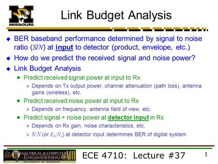 ECE 4710: Lecture #37 1 Link Budget Analysis  BER baseband performance determined by signal to noise ratio ( S / N ) at input to detector (product, envelope,