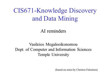 CIS671-Knowledge Discovery and Data Mining Vasileios Megalooikonomou Dept. of Computer and Information Sciences Temple University AI reminders (based on.