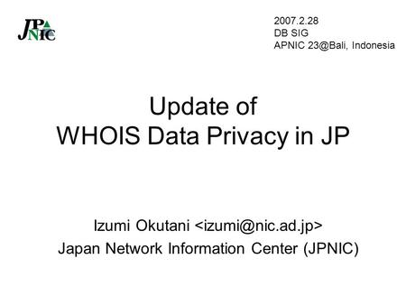 Update of WHOIS Data Privacy in JP Izumi Okutani Japan Network Information Center (JPNIC) 2007.2.28 DB SIG APNIC Indonesia.