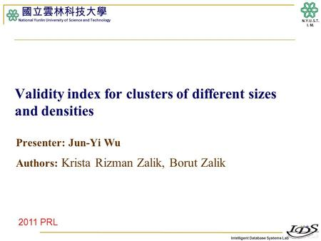 Intelligent Database Systems Lab N.Y.U.S.T. I. M. Validity index for clusters of different sizes and densities Presenter: Jun-Yi Wu Authors: Krista Rizman.
