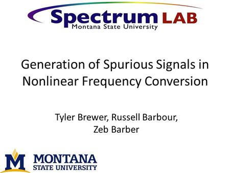 Generation of Spurious Signals in Nonlinear Frequency Conversion Tyler Brewer, Russell Barbour, Zeb Barber.