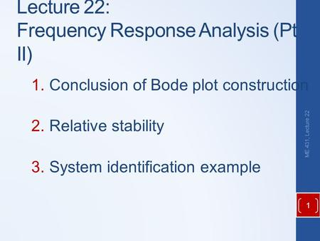 Lecture 22: Frequency Response Analysis (Pt II) 1.Conclusion of Bode plot construction 2.Relative stability 3.System identification example ME 431, Lecture.