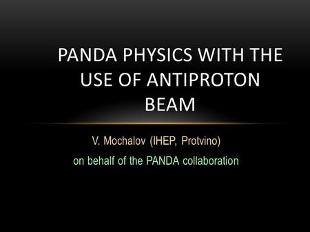 V. Mochalov (IHEP, Protvino) on behalf of the PANDA collaboration PANDA PHYSICS WITH THE USE OF ANTIPROTON BEAM.
