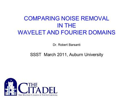 COMPARING NOISE REMOVAL IN THE WAVELET AND FOURIER DOMAINS Dr. Robert Barsanti SSST March 2011, Auburn University.
