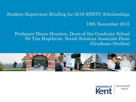 Student-Supervisor Briefing for 2016 SEDTC Scholarships 18th November 2015 Professor Diane Houston, Dean of the Graduate School Dr Tim Hopthrow, Social.