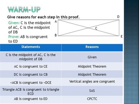 Give reasons for each step in this proof. B D A E C Given: C is the midpoint of AC, C is the midpoint of DB Prove: AB is congruent to ED StatementsReasons.