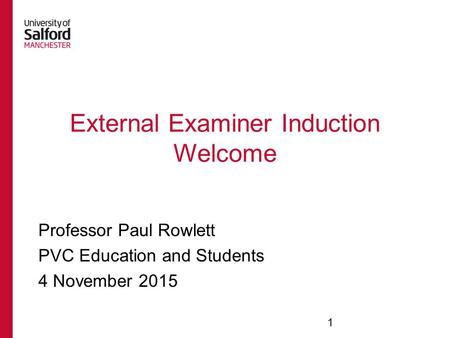External Examiner Induction Welcome Professor Paul Rowlett PVC Education and Students 4 November 2015 1.