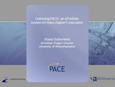 Gathering PACE: an ePortfolio system for mass (higher?) education Shane Sutherland ePortfolio Project Director University of Wolverhampton.