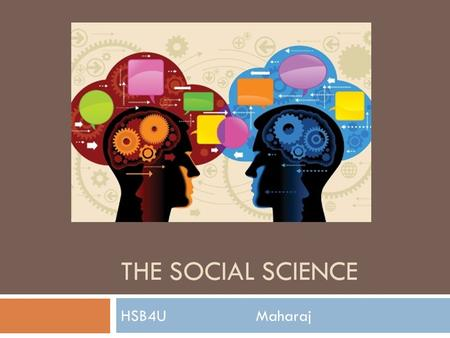 THE SOCIAL SCIENCE HSB4U Maharaj. INTRODUCTION TO THE SOCIAL SCIENCES Social Sciences -The social sciences describe disciplines that explore human behaviour.