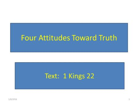 Four Attitudes Toward Truth 1/8/20161 Text: 1 Kings 22.