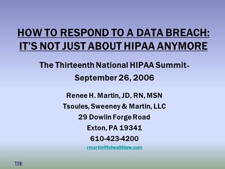 HOW TO RESPOND TO A DATA BREACH: IT'S NOT JUST ABOUT HIPAA ANYMORE The Thirteenth National HIPAA Summit  September 26, 2006 Renee H. Martin, JD, RN, MSN.
