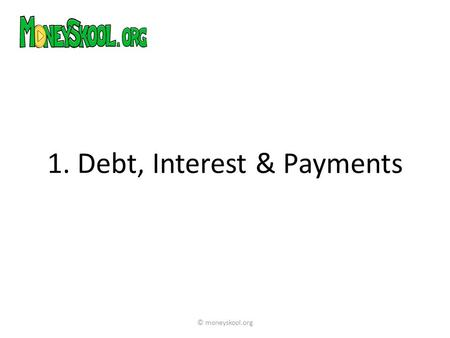 1. Debt, Interest & Payments © moneyskool.org. People borrow money for all kinds of different reasons – to buy a house, go to university, start a business.