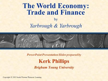 The World Economy: Trade and Finance by Yarbrough & Yarbrough Copyright © 2003 South-Western/Thomson Learning PowerPoint Presentation Slides prepared by.