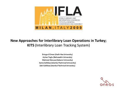 New Approaches for Interlibrary Loan Operations in Turkey; KITS (Interlibrary Loan Tracking System) Ertugrul Cimen (Kadir Has University) Ayhan Tuglu (Bahcesehir.