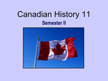 Canadian History 11 Semester II February 2007. Canadian History 11 This course is designed to help you learn more about Canada and its history. In short,