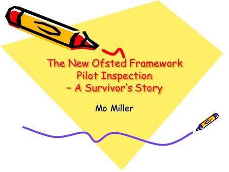 The New Ofsted Framework Pilot Inspection – A Survivor's Story Mo Miller.