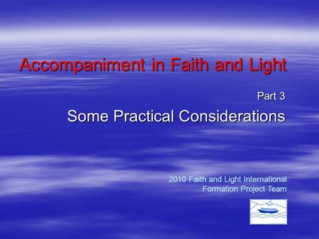 Accompaniment in Faith and Light Part 3 Some Practical Considerations 2010 Faith and Light International Formation Project Team.