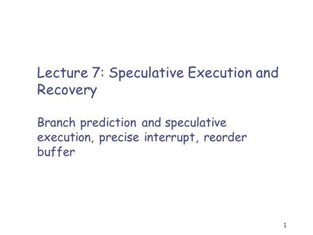 1 Lecture 7: Speculative Execution and Recovery Branch prediction and speculative execution, precise interrupt, reorder buffer.