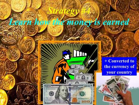 Strategy #4 Learn how the money is earned + Converted to the currency of your country.