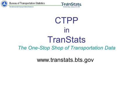 CTPP in TranStats The One-Stop Shop of Transportation Data www.transtats.bts.gov.